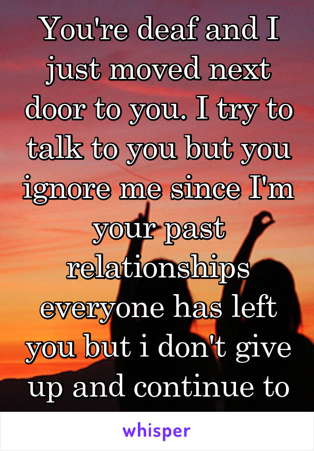 You're deaf and I just moved next door to you. I try to talk to you but you ignore me since I'm your past relationships everyone has left you but i don't give up and continue to try and talk to you