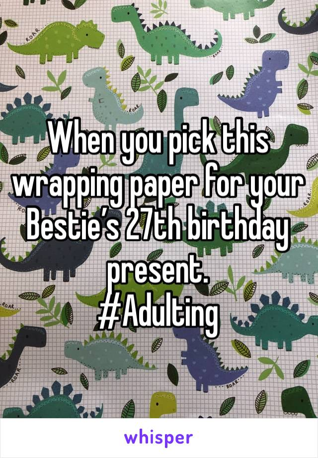 When you pick this wrapping paper for your Bestie's 27th birthday present.  #Adulting