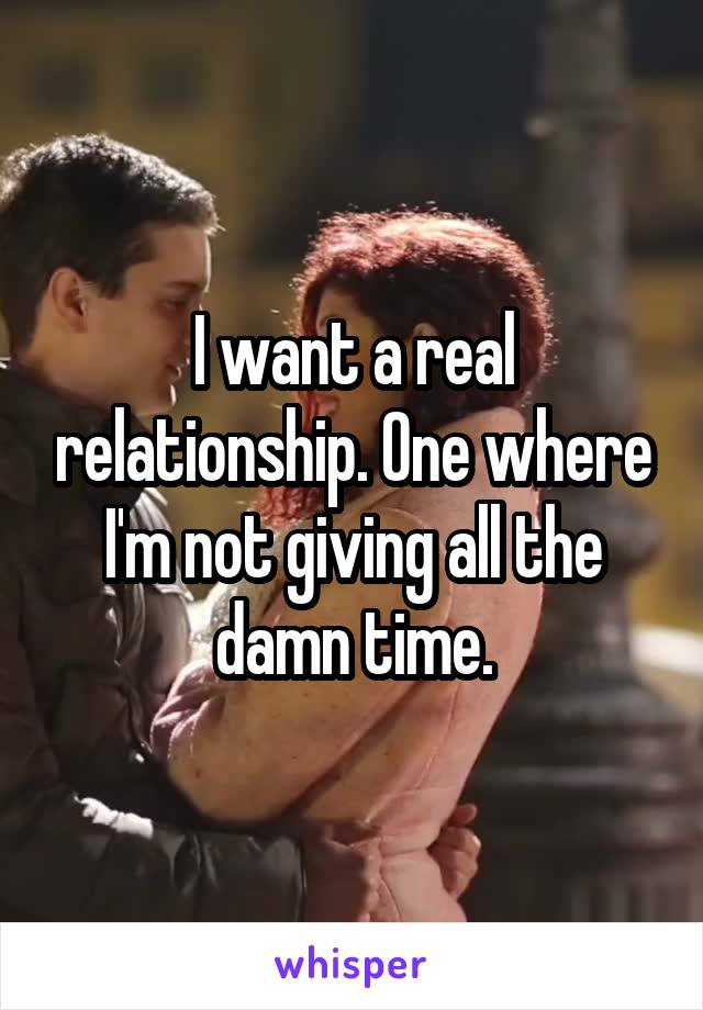 I want a real relationship. One where I'm not giving all the damn time.
