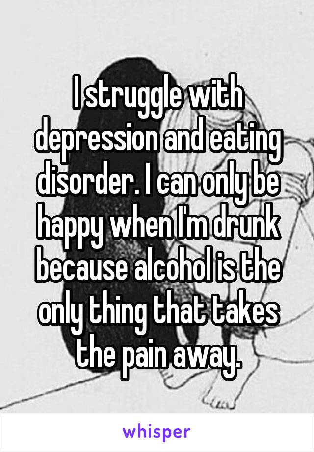 I struggle with depression and eating disorder. I can only be happy when I'm drunk because alcohol is the only thing that takes the pain away.
