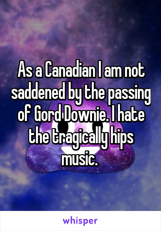 As a Canadian I am not saddened by the passing of Gord Downie. I hate the tragically hips music.