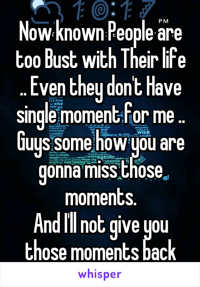 Now known People are too Bust with Their life .. Even they don't Have single moment for me .. Guys some how you are gonna miss those moments. And I'll not give you those moments back