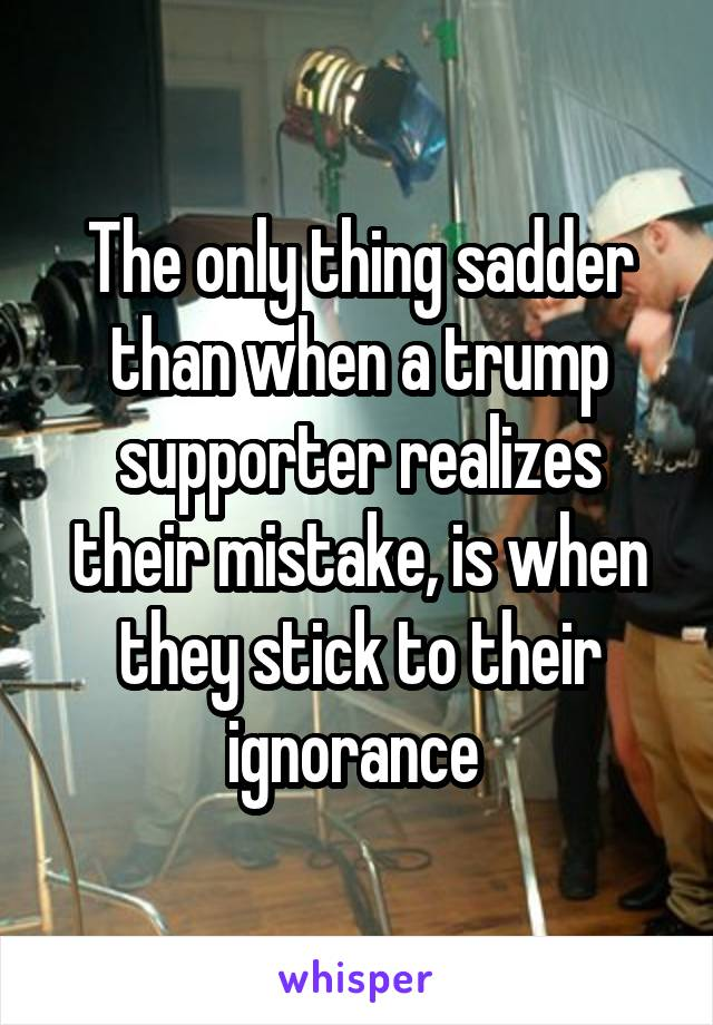 The only thing sadder than when a trump supporter realizes their mistake, is when they stick to their ignorance