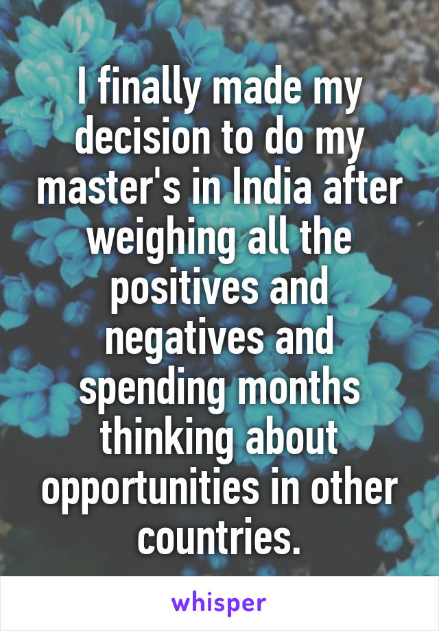 I finally made my decision to do my master's in India after weighing all the positives and negatives and spending months thinking about opportunities in other countries.