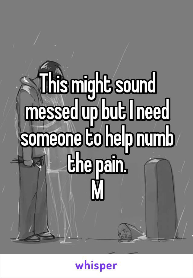 This might sound messed up but I need someone to help numb the pain. M