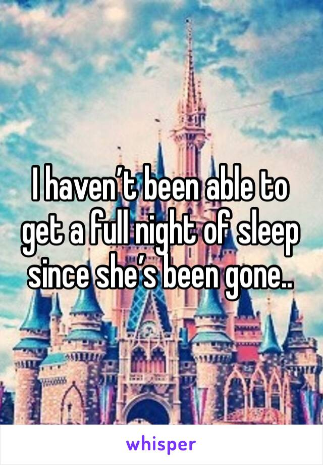 I haven't been able to get a full night of sleep since she's been gone..