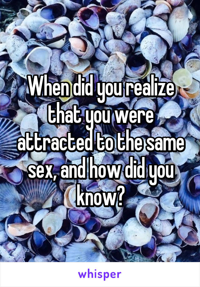When did you realize that you were attracted to the same sex, and how did you know?