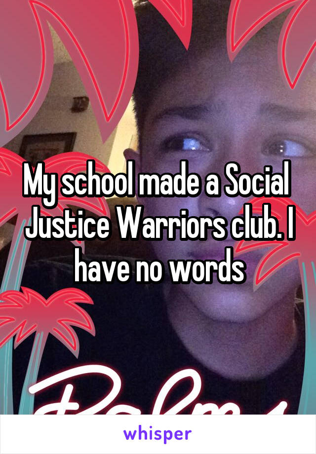 My school made a Social  Justice Warriors club. I have no words