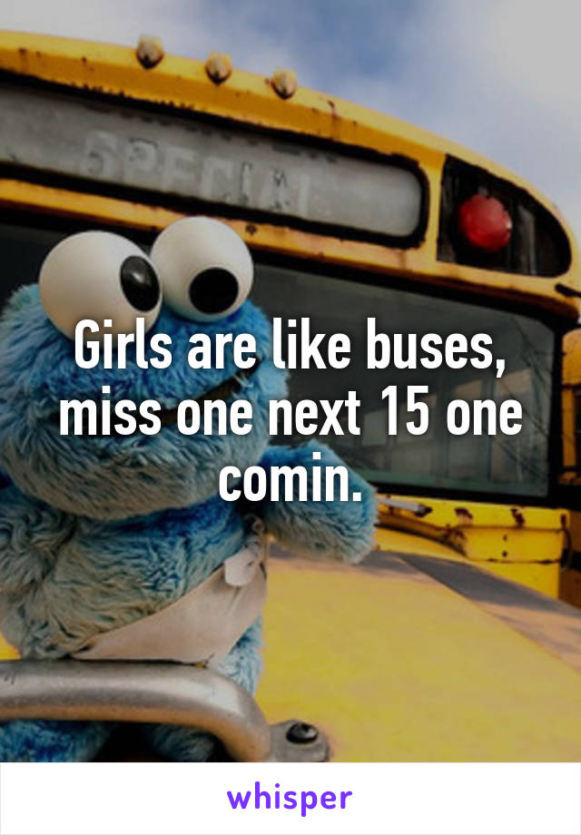 Girls are like buses, miss one next 15 one comin.