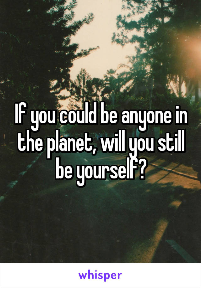 If you could be anyone in the planet, will you still be yourself?