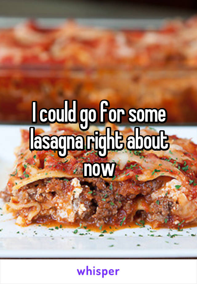 I could go for some lasagna right about now