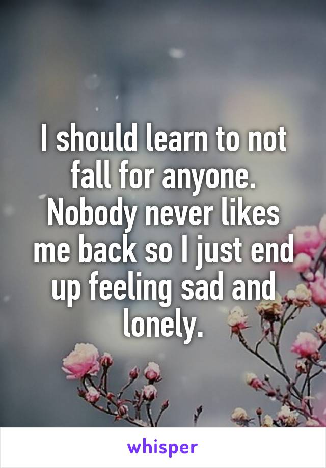 I should learn to not fall for anyone. Nobody never likes me back so I just end up feeling sad and lonely.