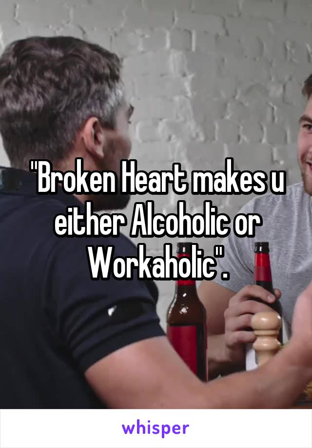 """""""Broken Heart makes u either Alcoholic or Workaholic""""."""