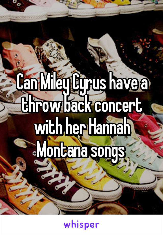 Can Miley Cyrus have a throw back concert with her Hannah Montana songs