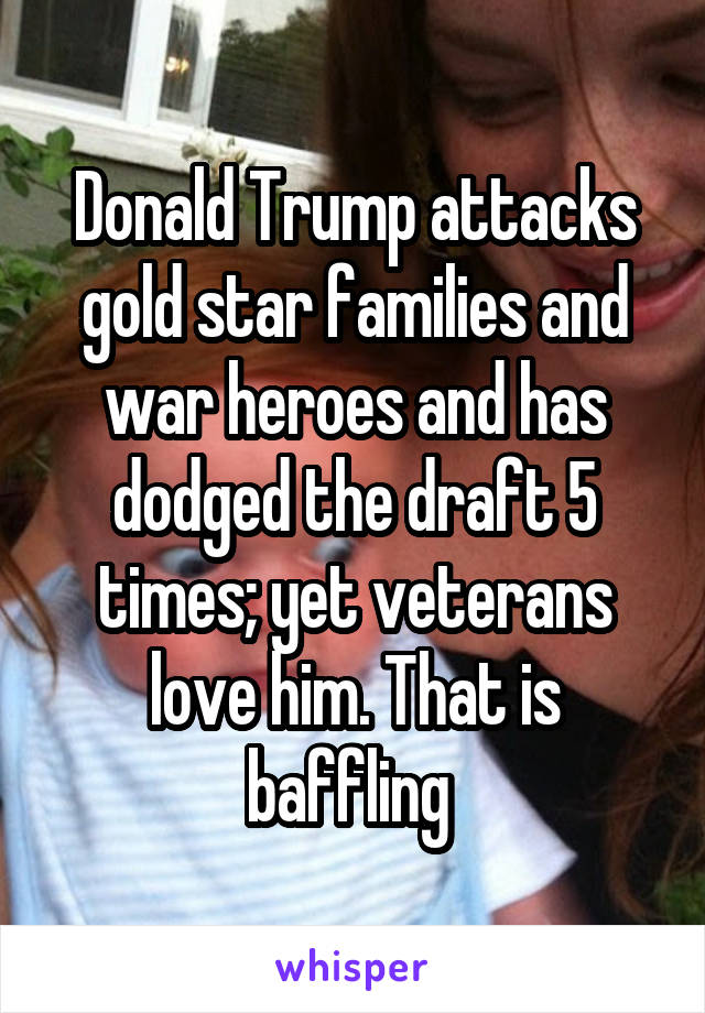 Donald Trump attacks gold star families and war heroes and has dodged the draft 5 times; yet veterans love him. That is baffling