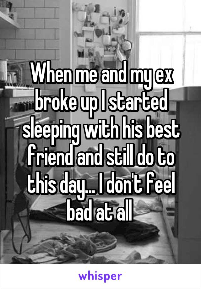 When me and my ex broke up I started sleeping with his best friend and still do to this day... I don't feel bad at all