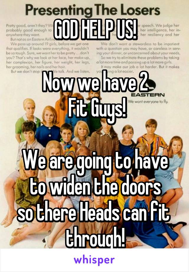 GOD HELP US!  Now we have 2  Fit Guys!  We are going to have to widen the doors so there Heads can fit  through!