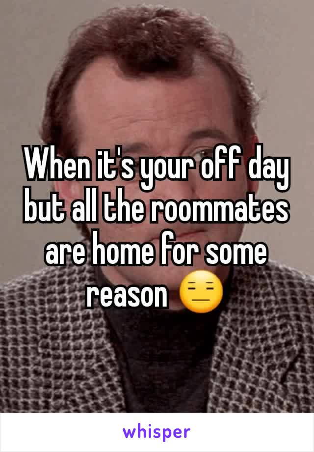 When it's your off day but all the roommates are home for some reason 😑