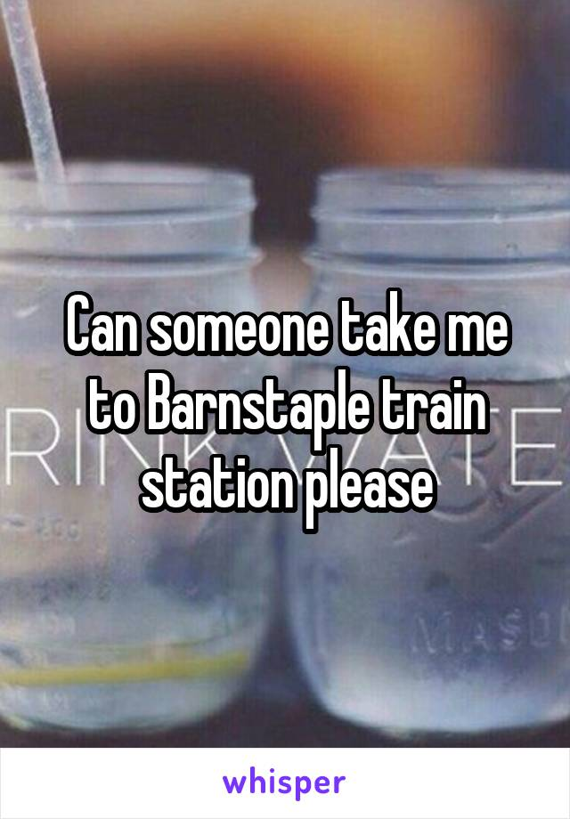 Can someone take me to Barnstaple train station please