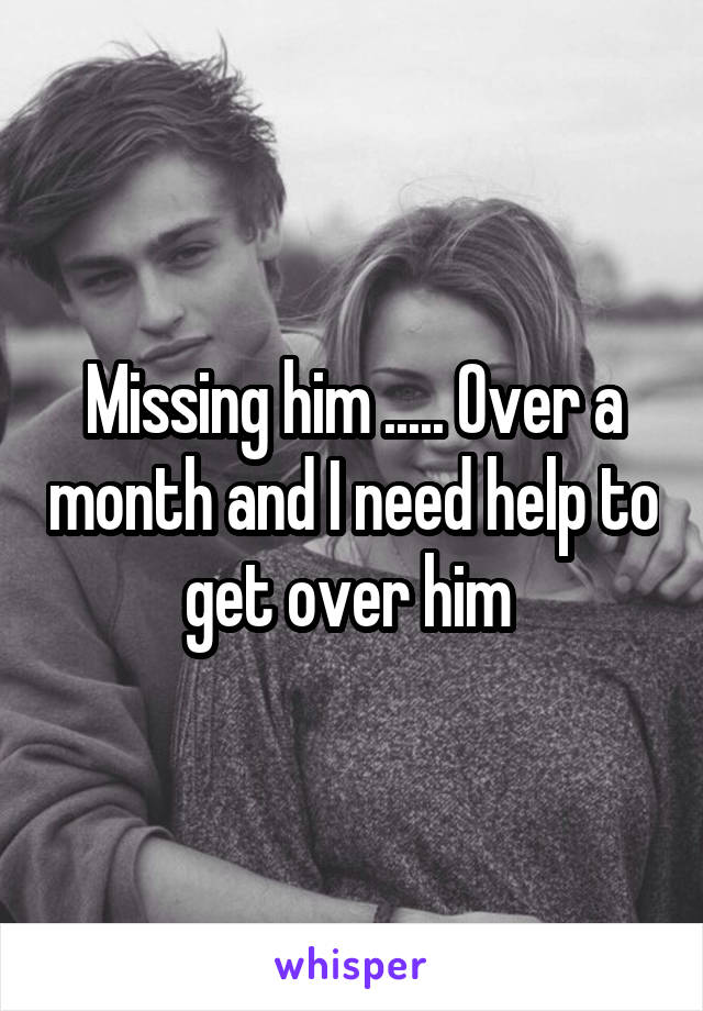 Missing him ..... Over a month and I need help to get over him