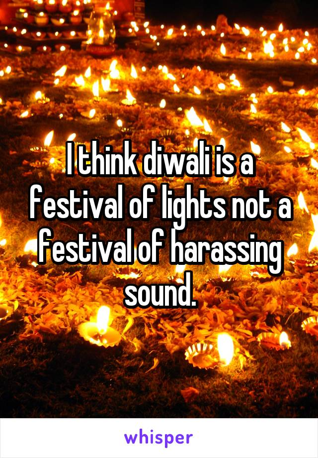 I think diwali is a festival of lights not a festival of harassing sound.