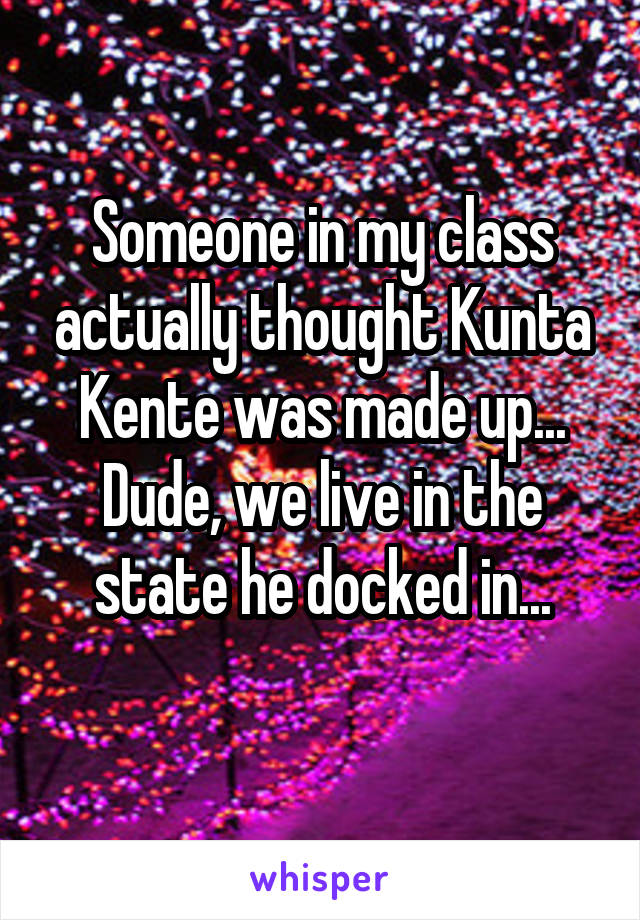 Someone in my class actually thought Kunta Kente was made up... Dude, we live in the state he docked in...