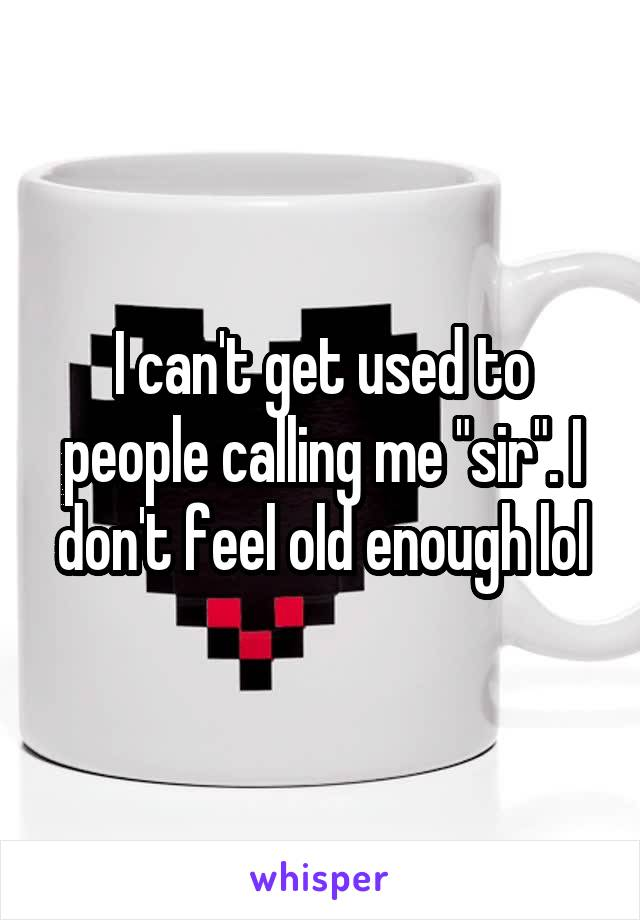 """I can't get used to people calling me """"sir"""". I don't feel old enough lol"""