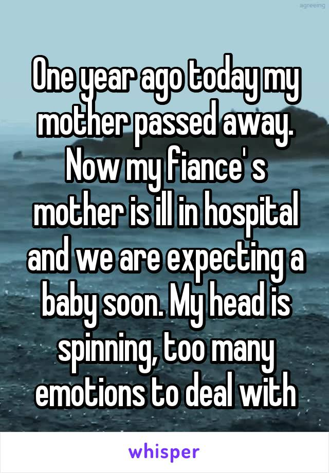 One year ago today my mother passed away. Now my fiance' s mother is ill in hospital and we are expecting a baby soon. My head is spinning, too many emotions to deal with