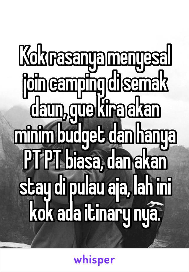Kok rasanya menyesal join camping di semak daun, gue kira akan minim budget dan hanya PT PT biasa, dan akan stay di pulau aja, lah ini kok ada itinary nya.