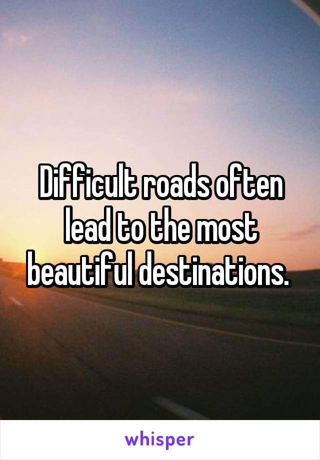 Difficult roads often lead to the most beautiful destinations.