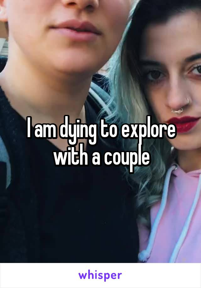 I am dying to explore with a couple