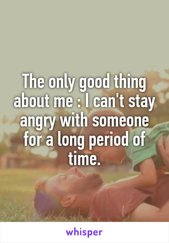 The only good thing about me : I can't stay angry with someone for a long period of time.