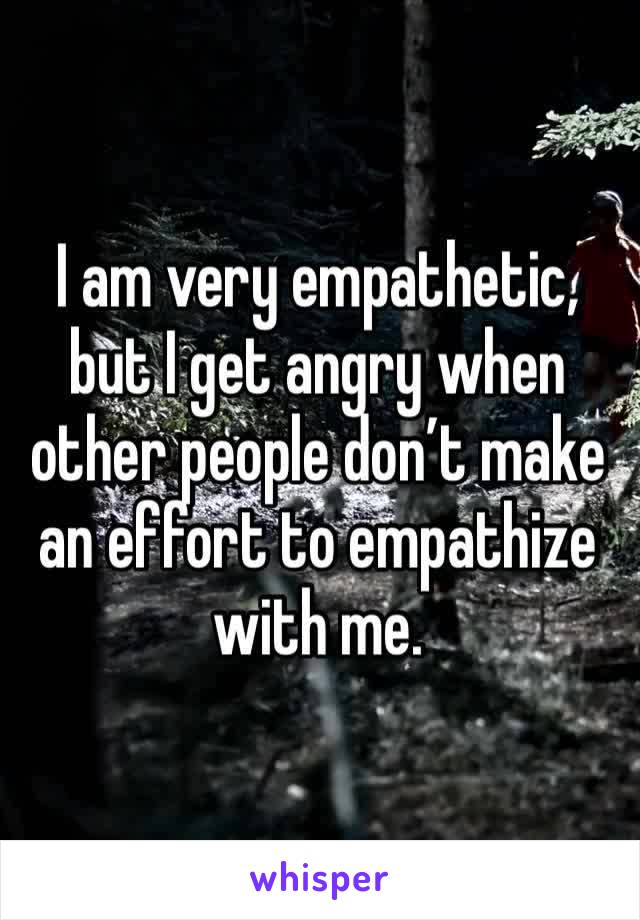 I am very empathetic, but I get angry when other people don't make an effort to empathize with me.