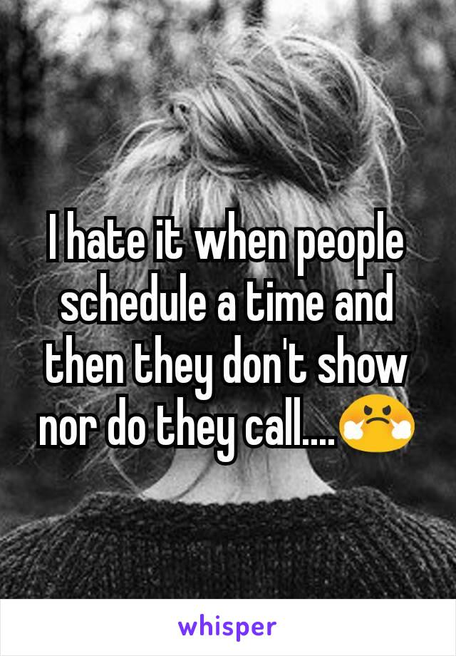 I hate it when people schedule a time and then they don't show nor do they call....😤