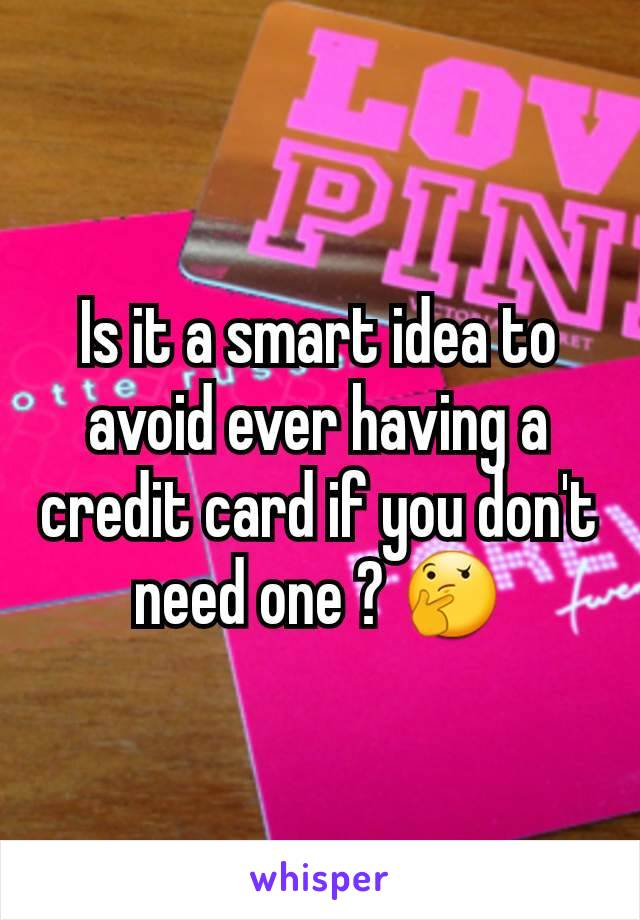 Is it a smart idea to avoid ever having a credit card if you don't need one ? 🤔