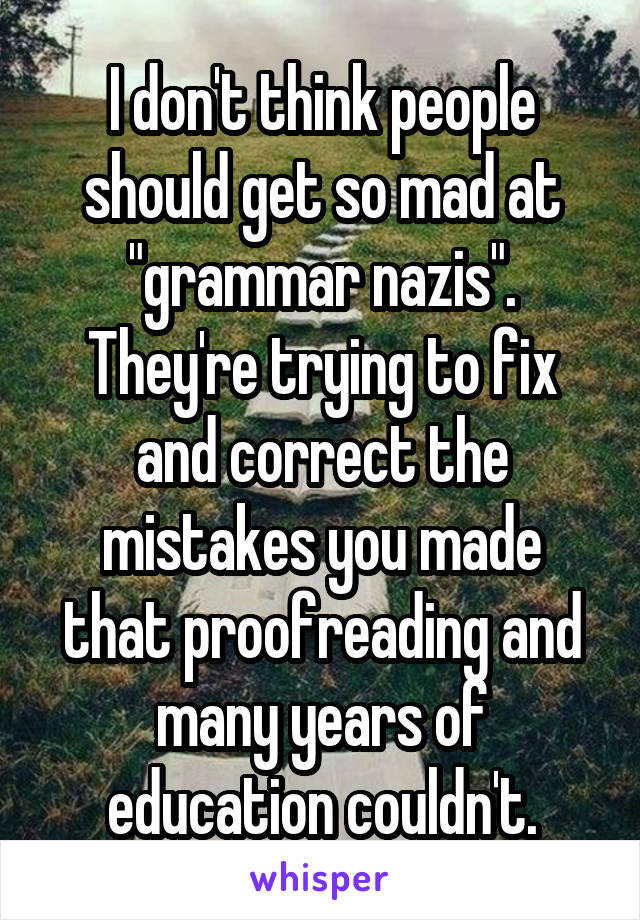 """I don't think people should get so mad at """"grammar nazis"""". They're trying to fix and correct the mistakes you made that proofreading and many years of education couldn't."""