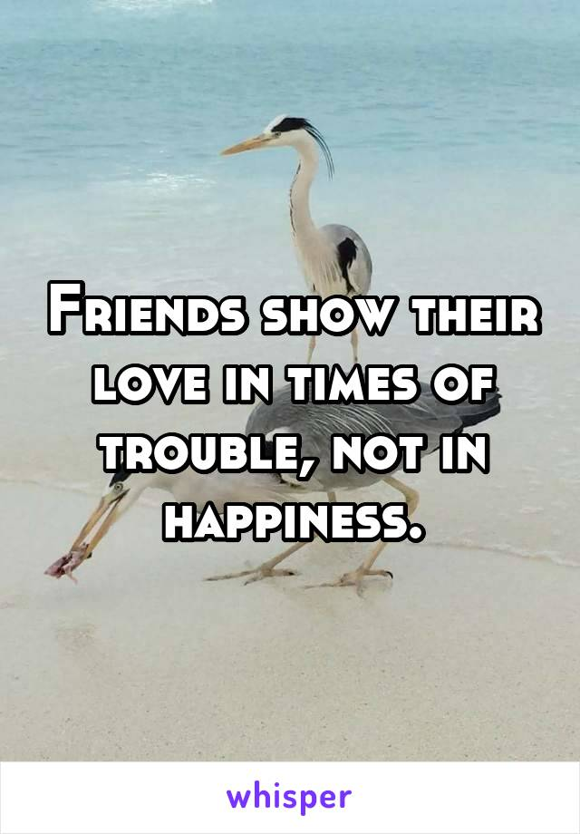 Friends show their love in times of trouble, not in happiness.