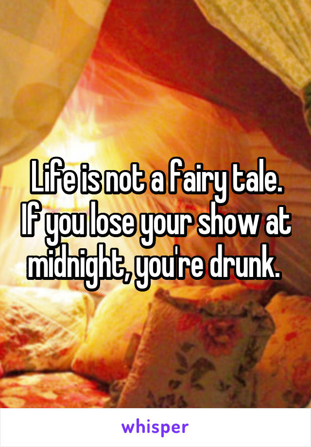Life is not a fairy tale. If you lose your show at midnight, you're drunk.