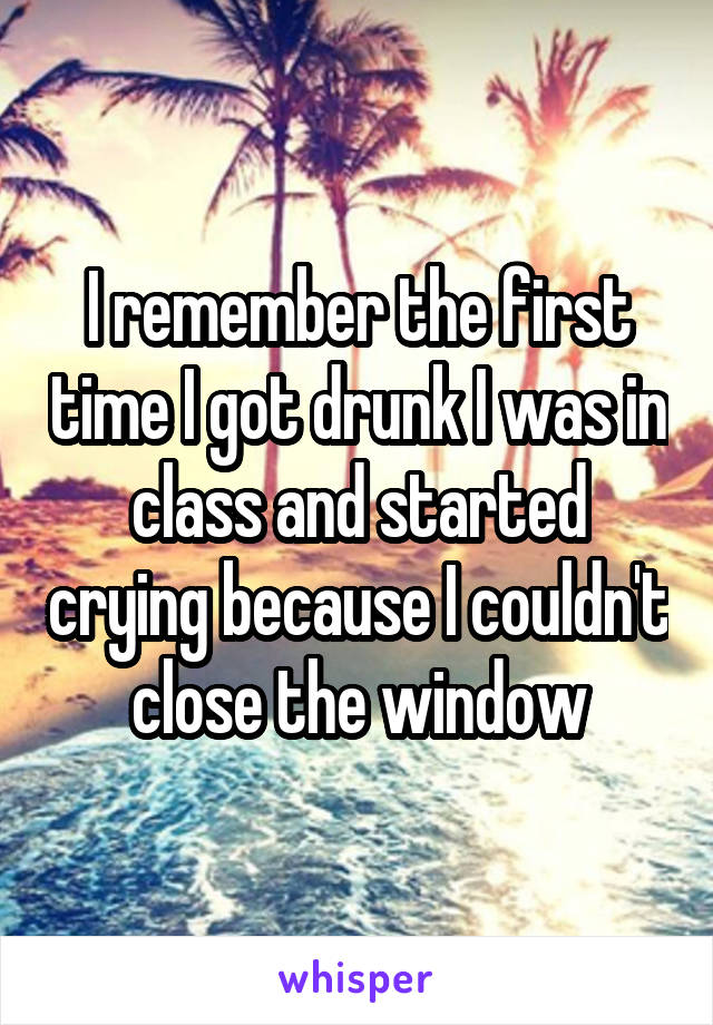 I remember the first time I got drunk I was in class and started crying because I couldn't close the window