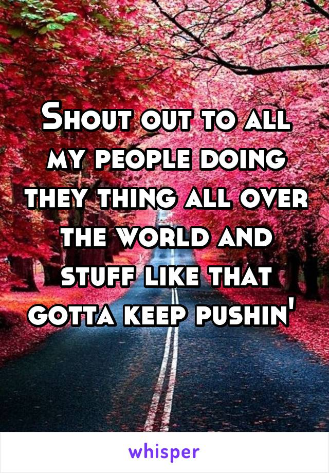 Shout out to all my people doing they thing all over the world and stuff like that gotta keep pushin'