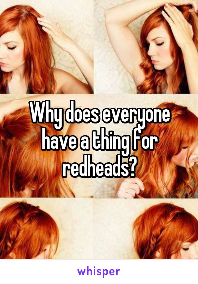 Why does everyone have a thing for redheads?