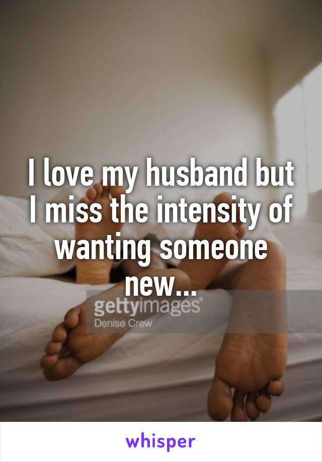 I love my husband but I miss the intensity of wanting someone new...