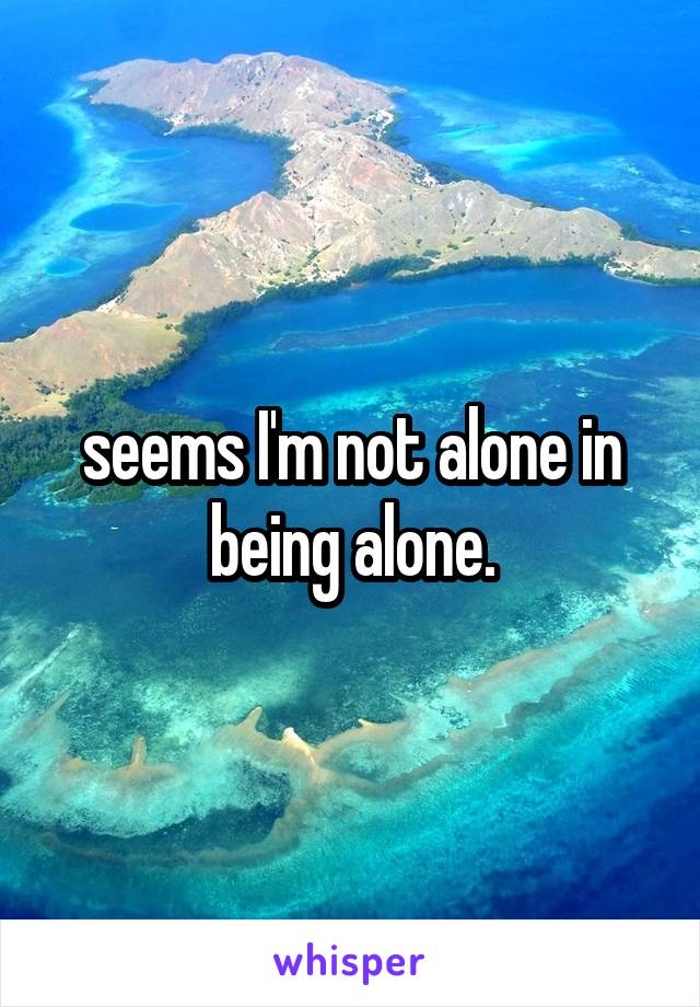 seems I'm not alone in being alone.