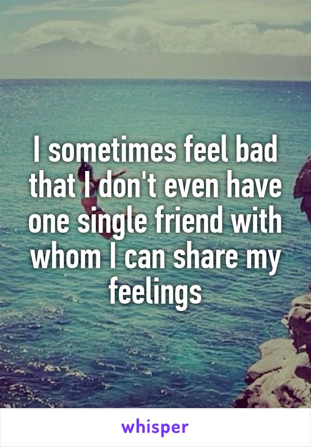 I sometimes feel bad that I don't even have one single friend with whom I can share my feelings