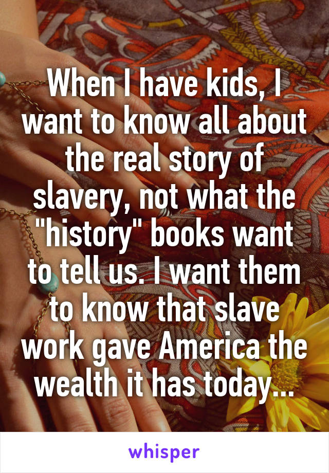 "When I have kids, I want to know all about the real story of slavery, not what the ""history"" books want to tell us. I want them to know that slave work gave America the wealth it has today..."