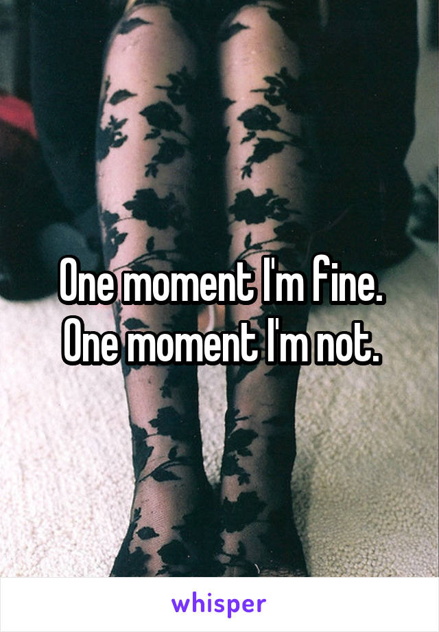 One moment I'm fine. One moment I'm not.