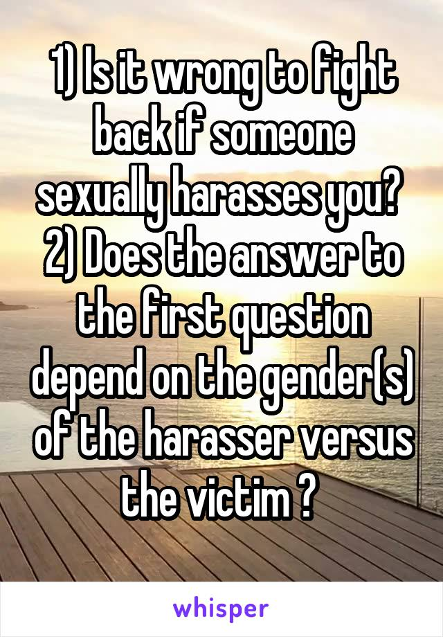 1) Is it wrong to fight back if someone sexually harasses you?  2) Does the answer to the first question depend on the gender(s) of the harasser versus the victim ?