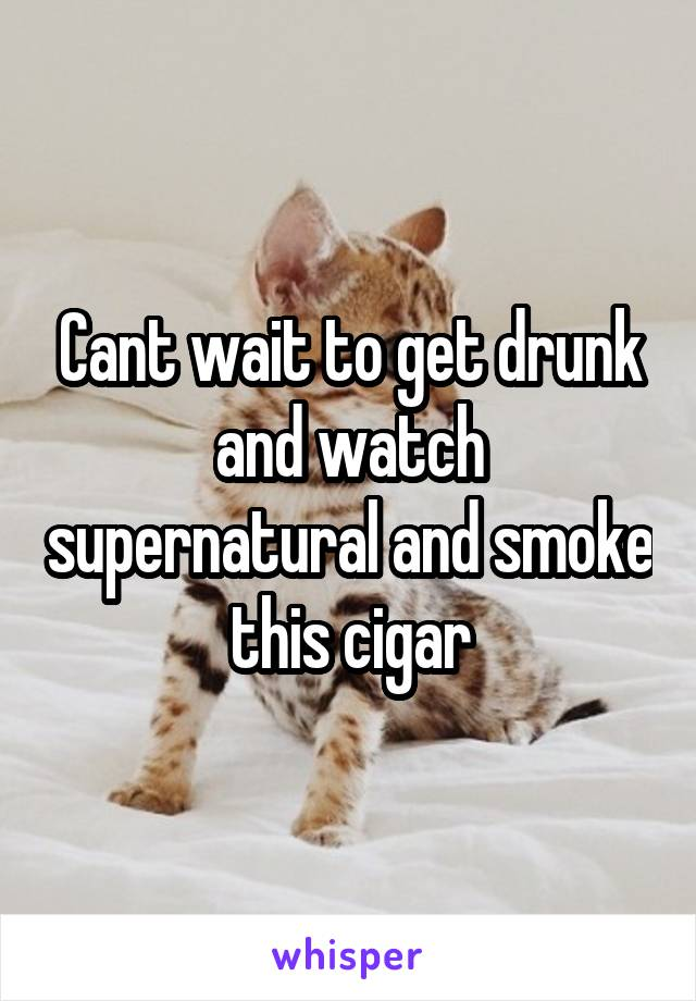 Cant wait to get drunk and watch supernatural and smoke this cigar