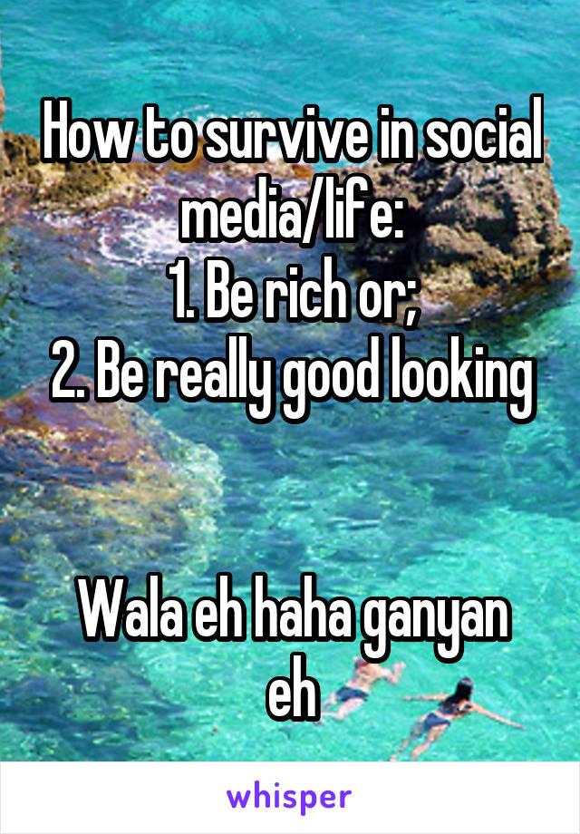 How to survive in social media/life: 1. Be rich or; 2. Be really good looking   Wala eh haha ganyan eh