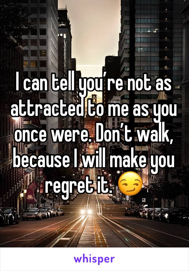 I can tell you're not as attracted to me as you once were. Don't walk, because I will make you regret it. 😏